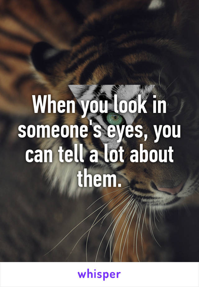 When you look in someone's eyes, you can tell a lot about them.