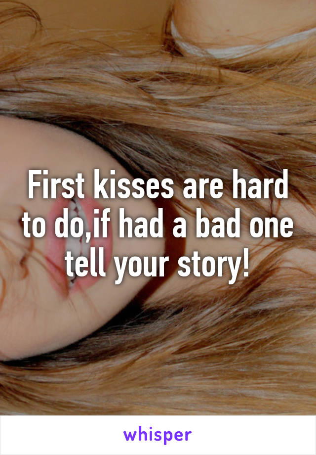 First kisses are hard to do,if had a bad one tell your story!