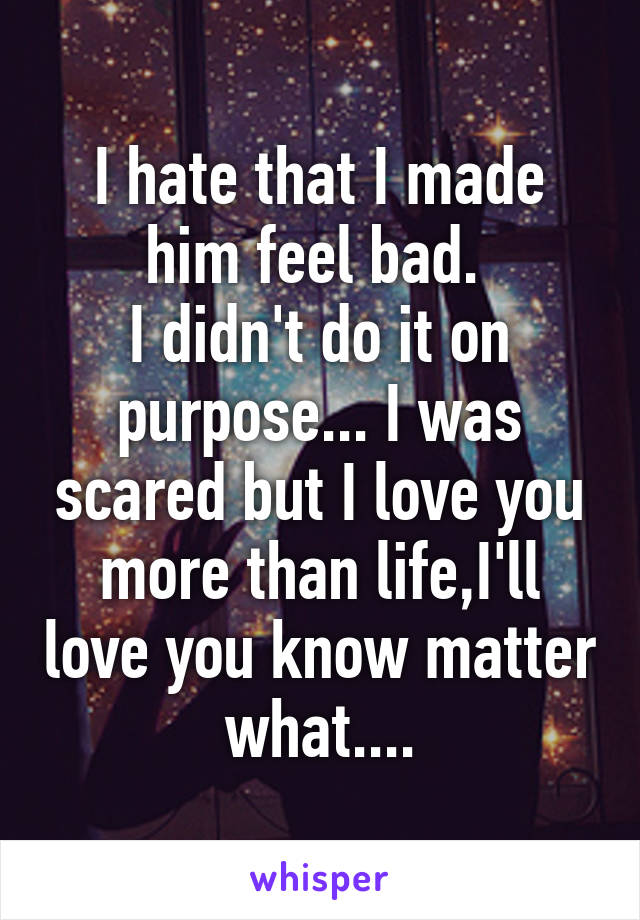 I hate that I made him feel bad.  I didn't do it on purpose... I was scared but I love you more than life,I'll love you know matter what....