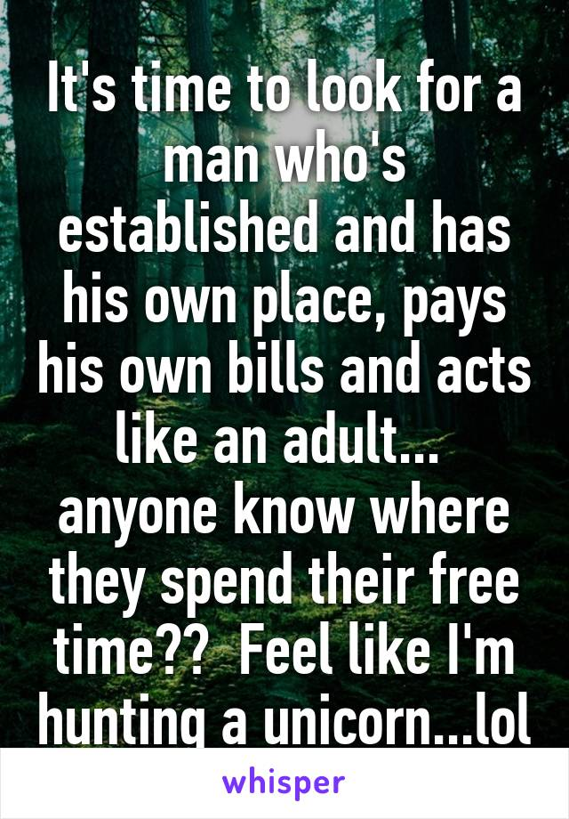 It's time to look for a man who's established and has his own place, pays his own bills and acts like an adult...  anyone know where they spend their free time??  Feel like I'm hunting a unicorn...lol
