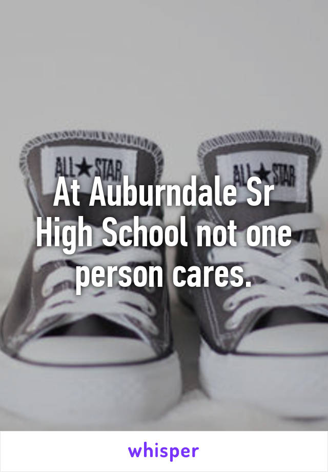 At Auburndale Sr High School not one person cares.