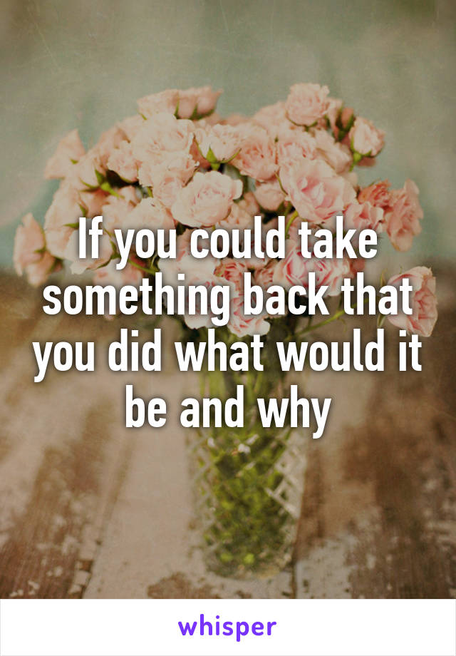 If you could take something back that you did what would it be and why