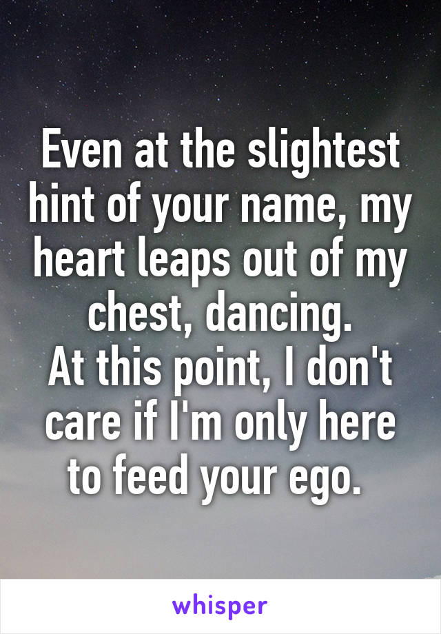 Even at the slightest hint of your name, my heart leaps out of my chest, dancing. At this point, I don't care if I'm only here to feed your ego.