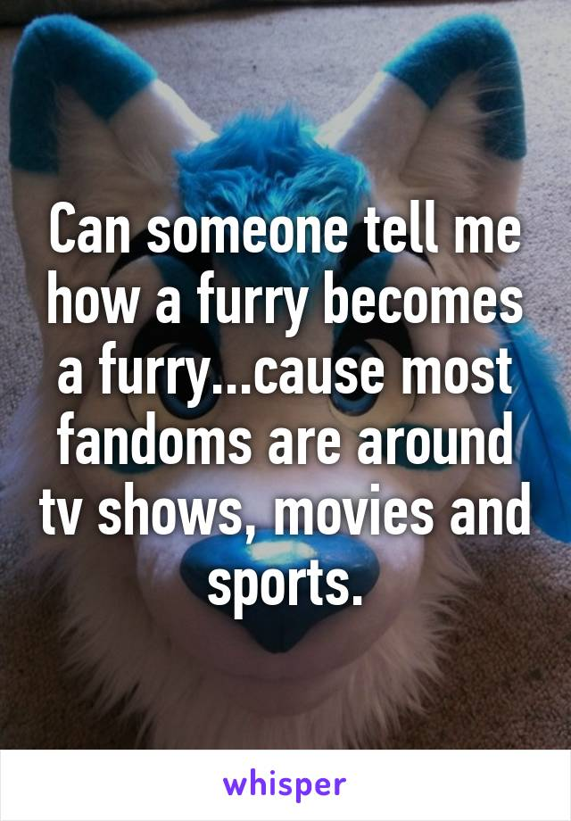 Can someone tell me how a furry becomes a furry...cause most fandoms are around tv shows, movies and sports.