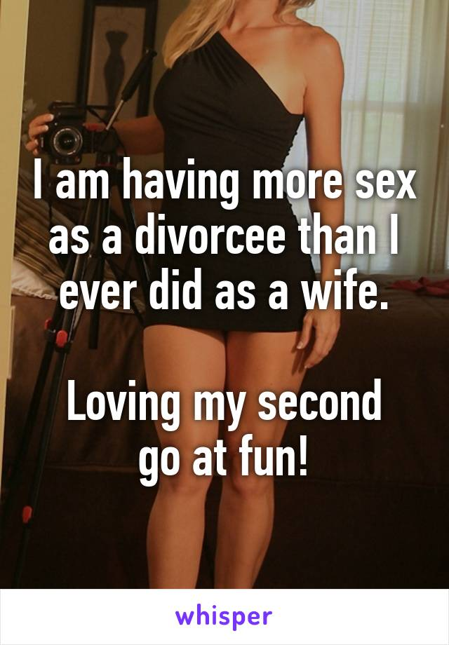 I am having more sex as a divorcee than I ever did as a wife.  Loving my second go at fun!