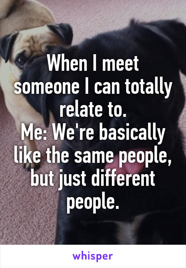 When I meet someone I can totally relate to. Me: We're basically like the same people, but just different people.