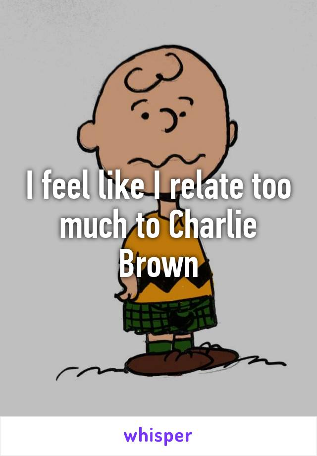 I feel like I relate too much to Charlie Brown