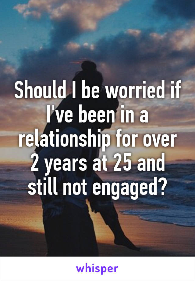 Should I be worried if I've been in a relationship for over 2 years at 25 and still not engaged?