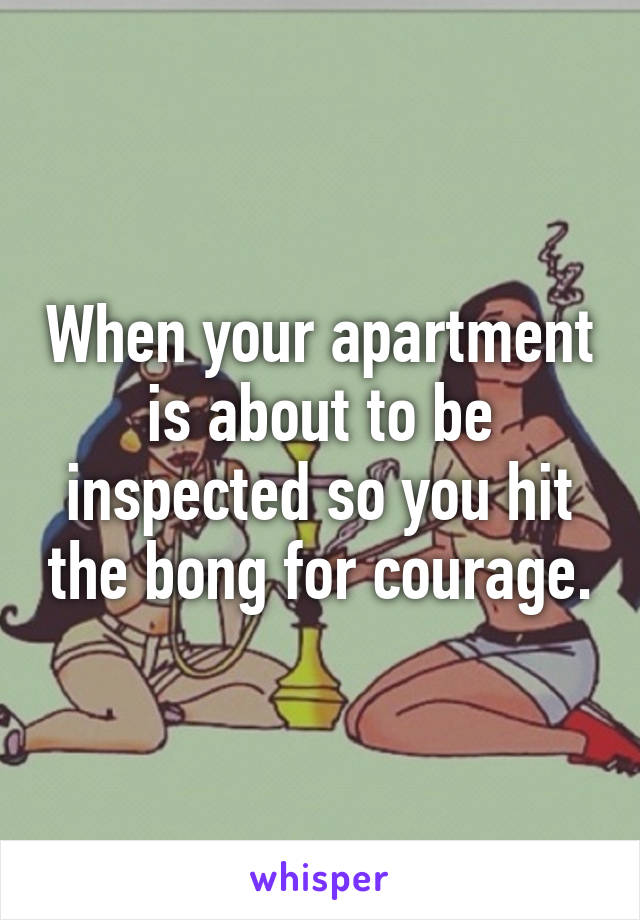 When your apartment is about to be inspected so you hit the bong for courage.