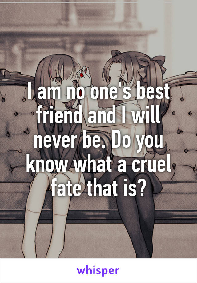 I am no one's best friend and I will never be. Do you know what a cruel fate that is?
