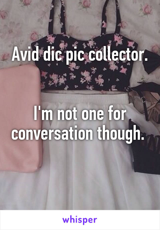 Avid dic pic collector.   I'm not one for conversation though.