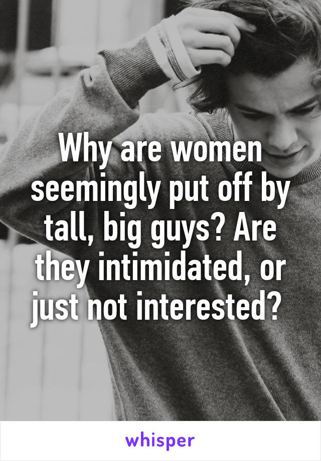 Why are women seemingly put off by tall, big guys? Are they intimidated, or just not interested?