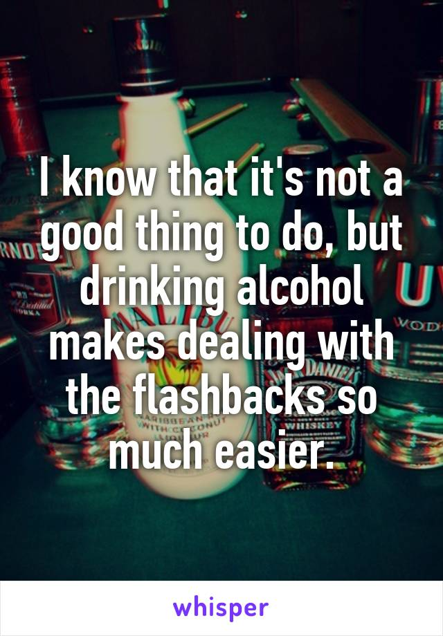 I know that it's not a good thing to do, but drinking alcohol makes dealing with the flashbacks so much easier.