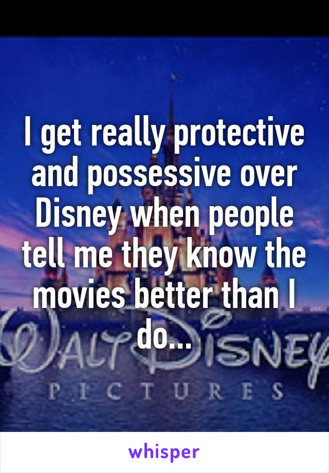 I get really protective and possessive over Disney when people tell me they know the movies better than I do...