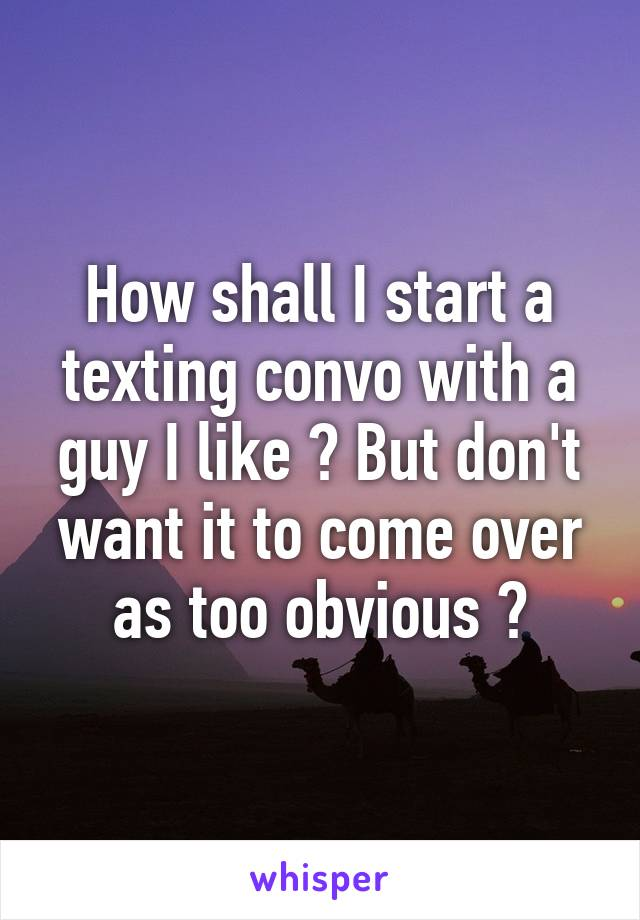 How shall I start a texting convo with a guy I like ? But don't want it to come over as too obvious ?