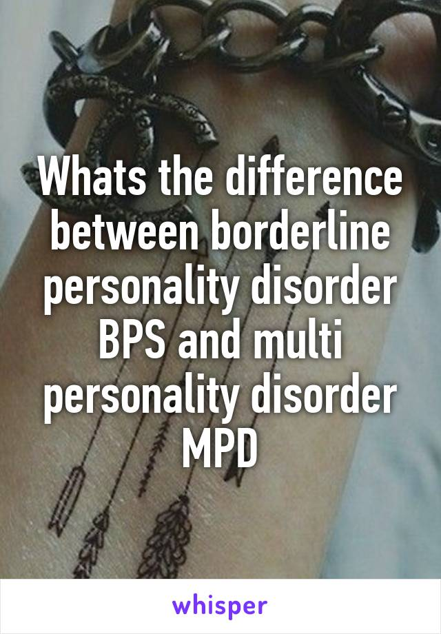 Whats the difference between borderline personality disorder BPS and multi personality disorder MPD