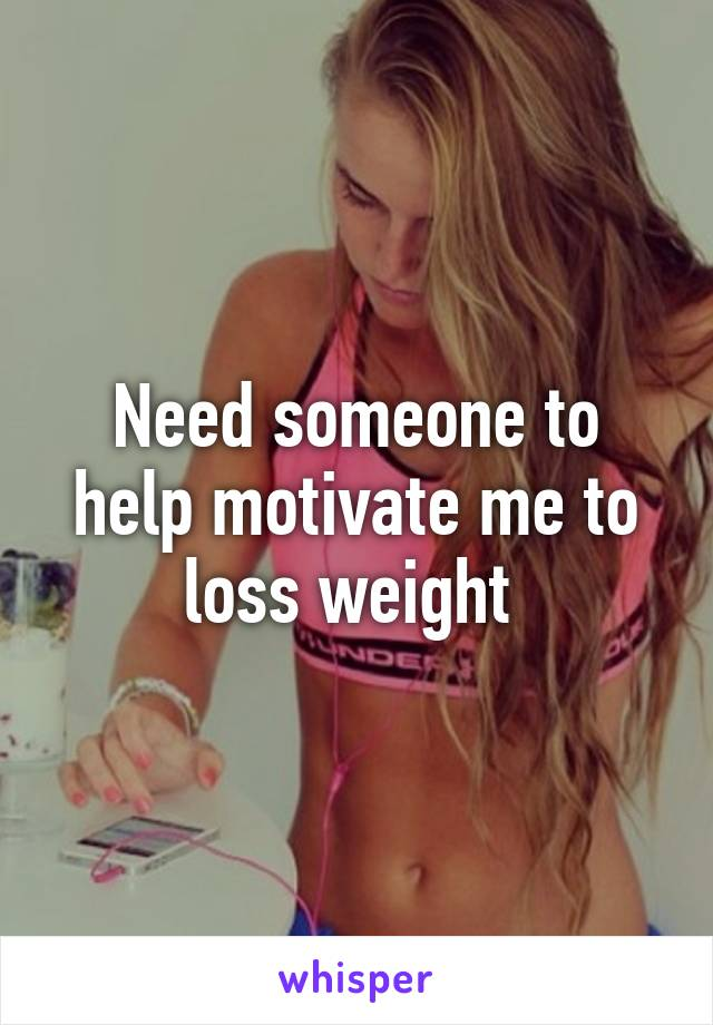 Need someone to help motivate me to loss weight