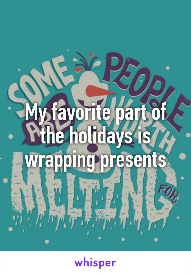 My favorite part of the holidays is wrapping presents