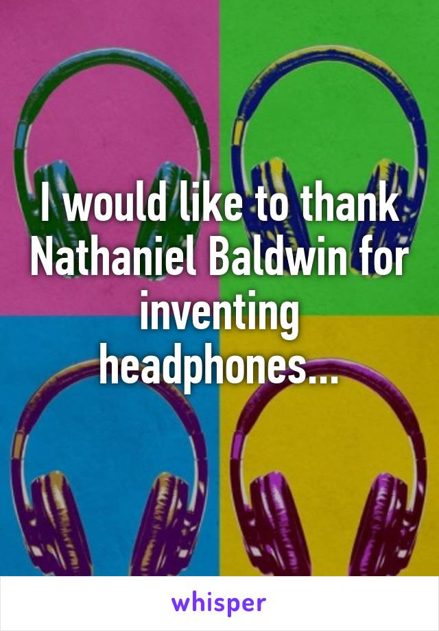 I would like to thank Nathaniel Baldwin for inventing headphones...
