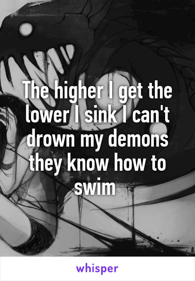 The higher I get the lower I sink I can't drown my demons they know how to swim