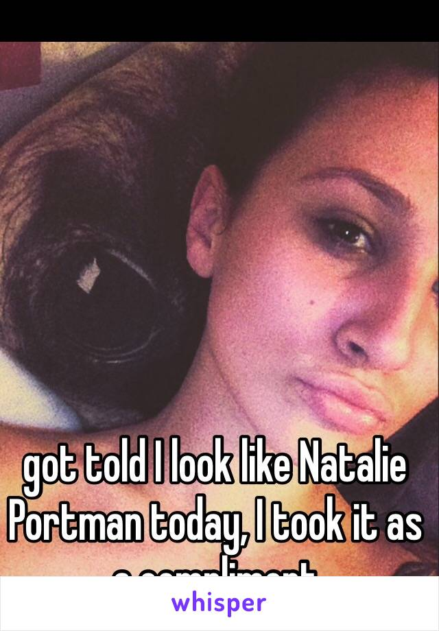 got told I look like Natalie Portman today, I took it as a compliment