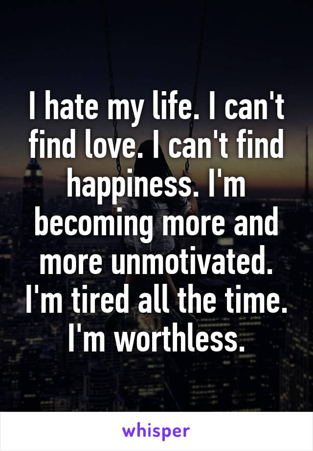 I hate my life. I can't find love. I can't find happiness. I'm becoming more and more unmotivated. I'm tired all the time. I'm worthless.