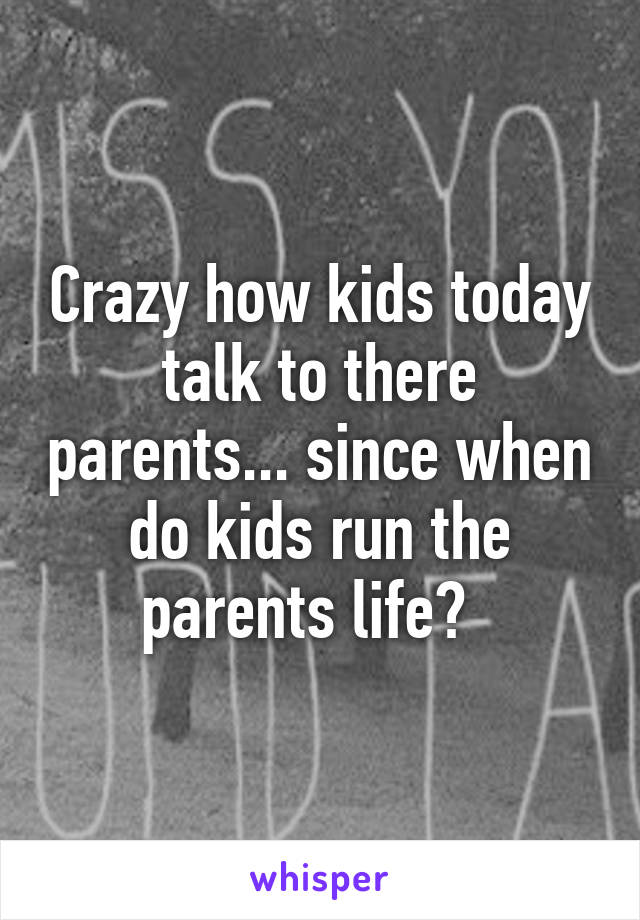 Crazy how kids today talk to there parents... since when do kids run the parents life?
