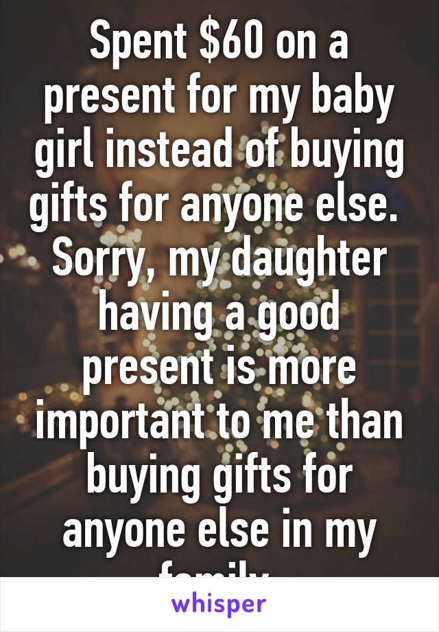 Spent $60 on a present for my baby girl instead of buying gifts for anyone else.  Sorry, my daughter having a good present is more important to me than buying gifts for anyone else in my family.
