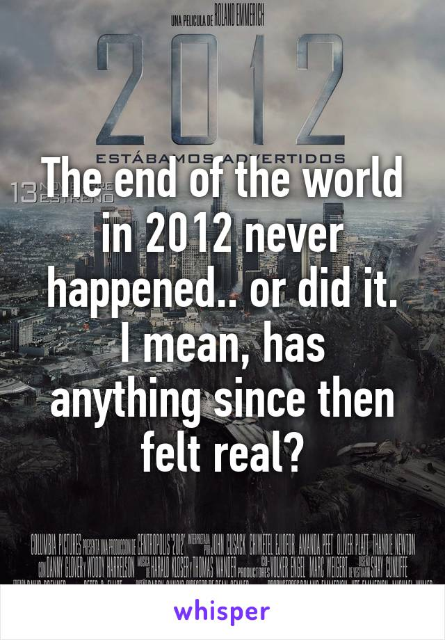 The end of the world in 2012 never happened.. or did it. I mean, has anything since then felt real?