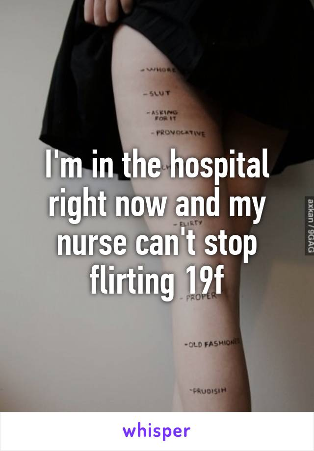 I'm in the hospital right now and my nurse can't stop flirting 19f