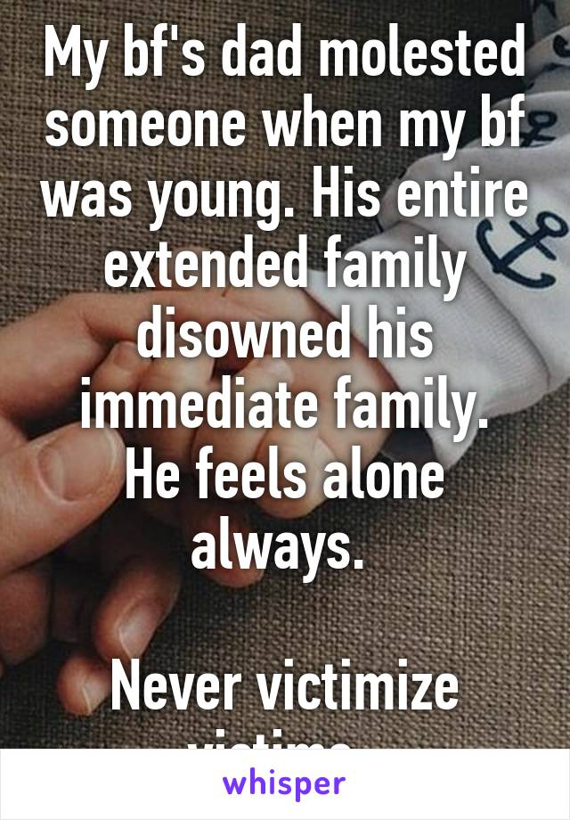 My bf's dad molested someone when my bf was young. His entire extended family disowned his immediate family. He feels alone always.   Never victimize victims.