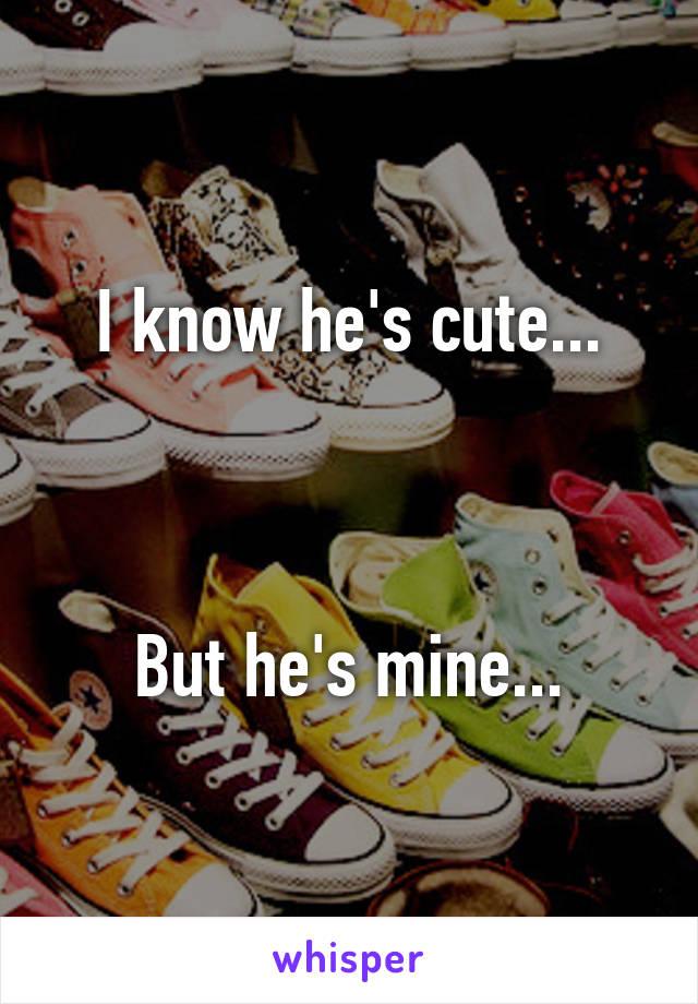 I know he's cute...    But he's mine...