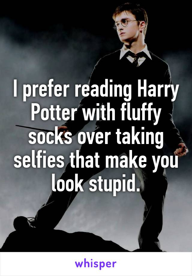 I prefer reading Harry Potter with fluffy socks over taking selfies that make you look stupid.