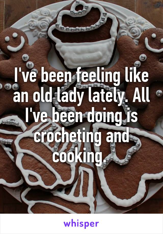 I've been feeling like an old lady lately. All I've been doing is crocheting and cooking.