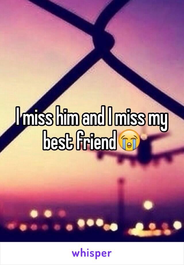 I miss him and I miss my best friend😭