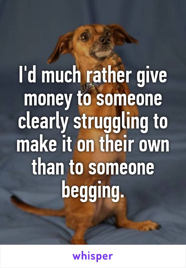 I'd much rather give money to someone clearly struggling to make it on their own than to someone begging.