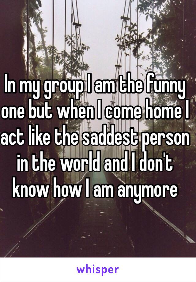 In my group I am the funny one but when I come home I act like the saddest person in the world and I don't know how I am anymore
