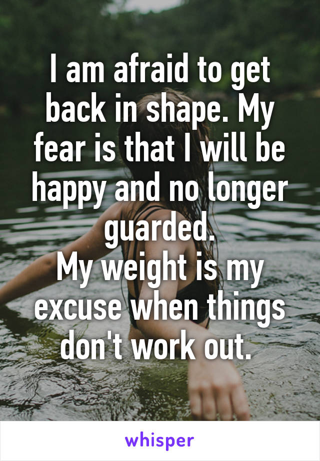 I am afraid to get back in shape. My fear is that I will be happy and no longer guarded. My weight is my excuse when things don't work out.