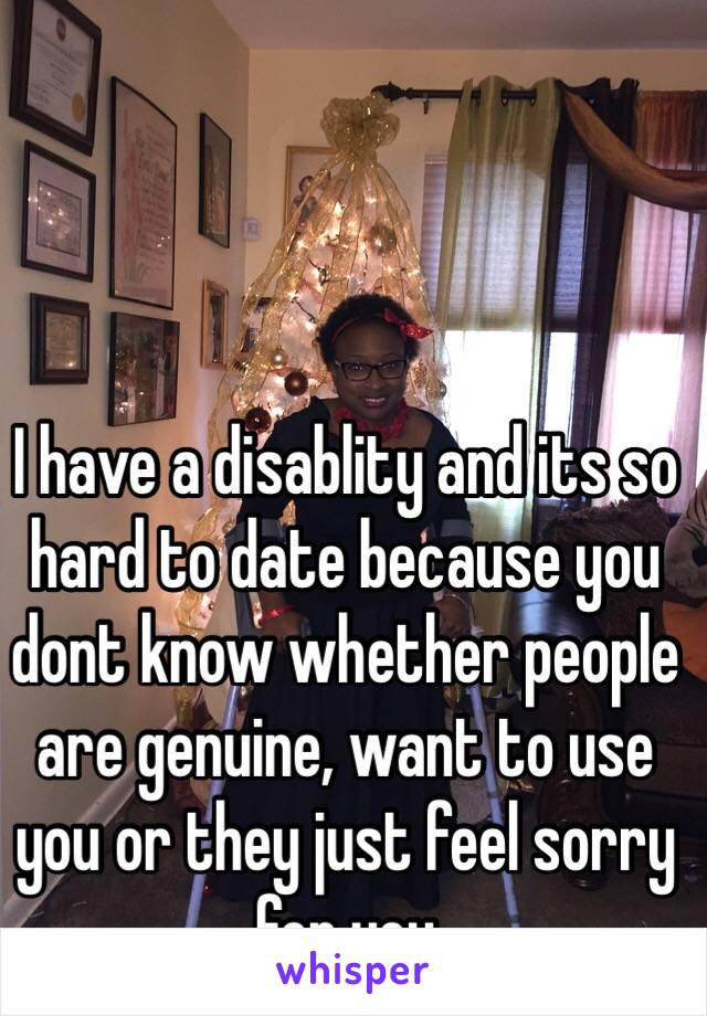 I have a disablity and its so hard to date because you dont know whether people are genuine, want to use you or they just feel sorry for you