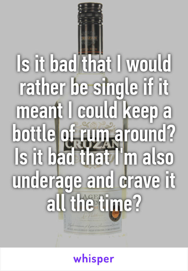 Is it bad that I would rather be single if it meant I could keep a bottle of rum around? Is it bad that I'm also underage and crave it all the time?