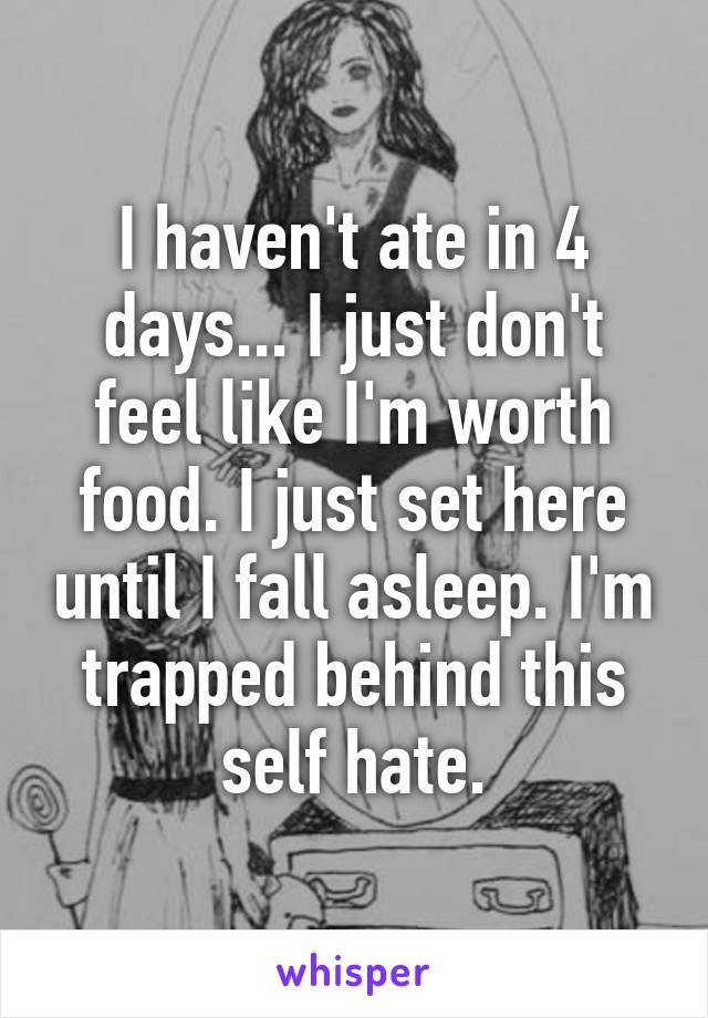 I haven't ate in 4 days... I just don't feel like I'm worth food. I just set here until I fall asleep. I'm trapped behind this self hate.