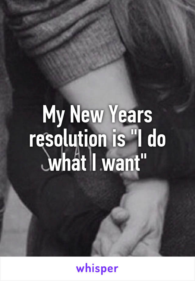 """My New Years resolution is """"I do what I want"""""""