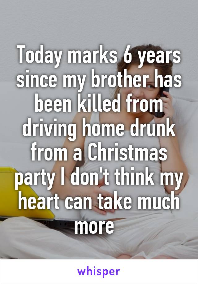 Today marks 6 years since my brother has been killed from driving home drunk from a Christmas party I don't think my heart can take much more