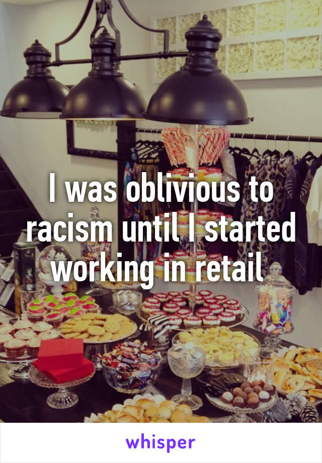 I was oblivious to racism until I started working in retail
