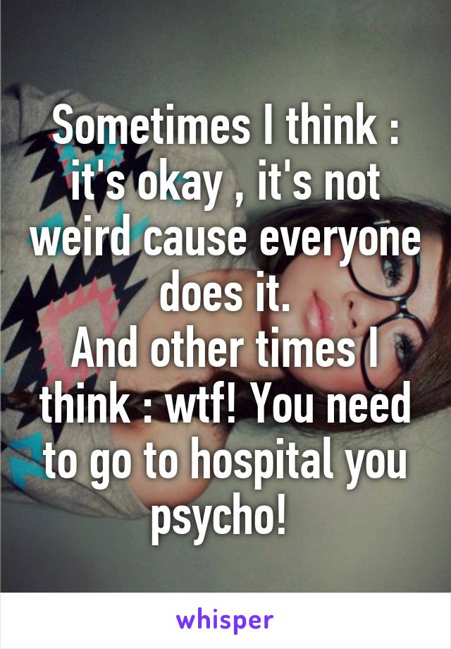 Sometimes I think : it's okay , it's not weird cause everyone does it. And other times I think : wtf! You need to go to hospital you psycho!