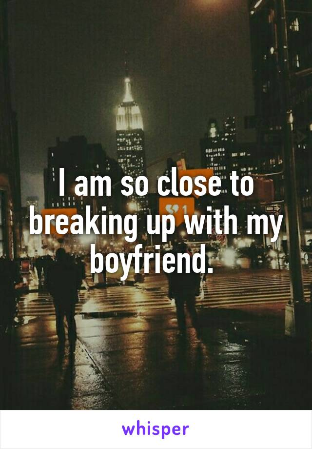 I am so close to breaking up with my boyfriend.