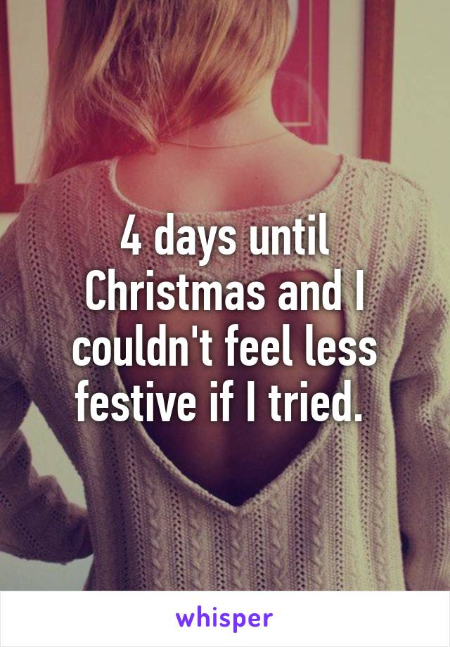 4 days until Christmas and I couldn't feel less festive if I tried.