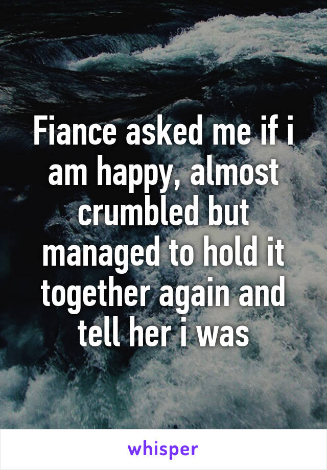 Fiance asked me if i am happy, almost crumbled but managed to hold it together again and tell her i was