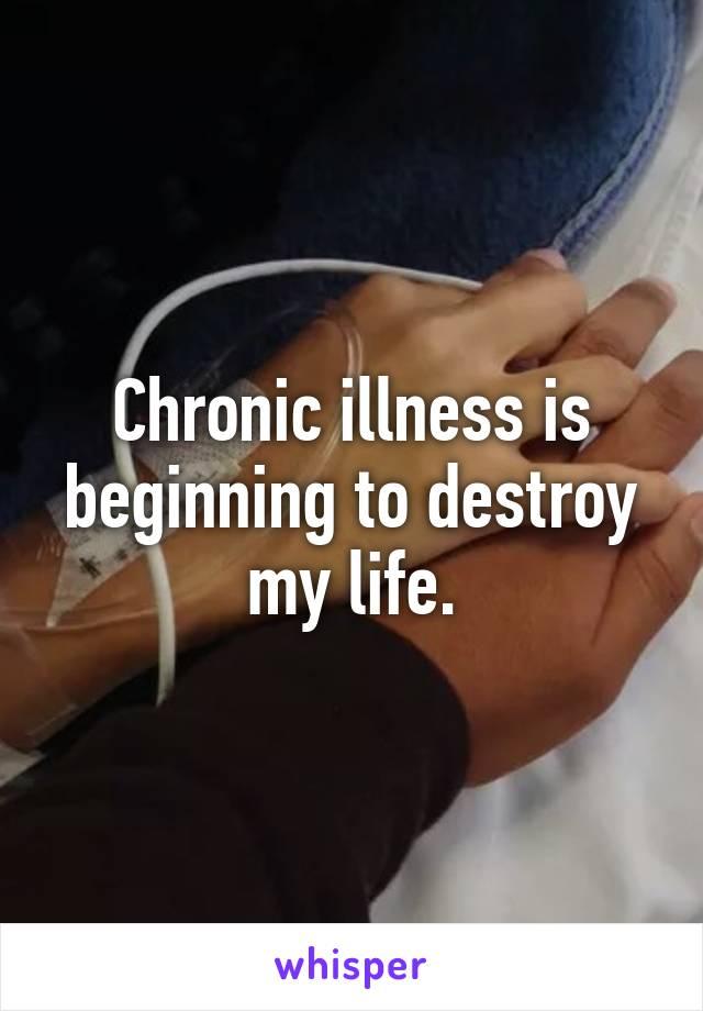 Chronic illness is beginning to destroy my life.