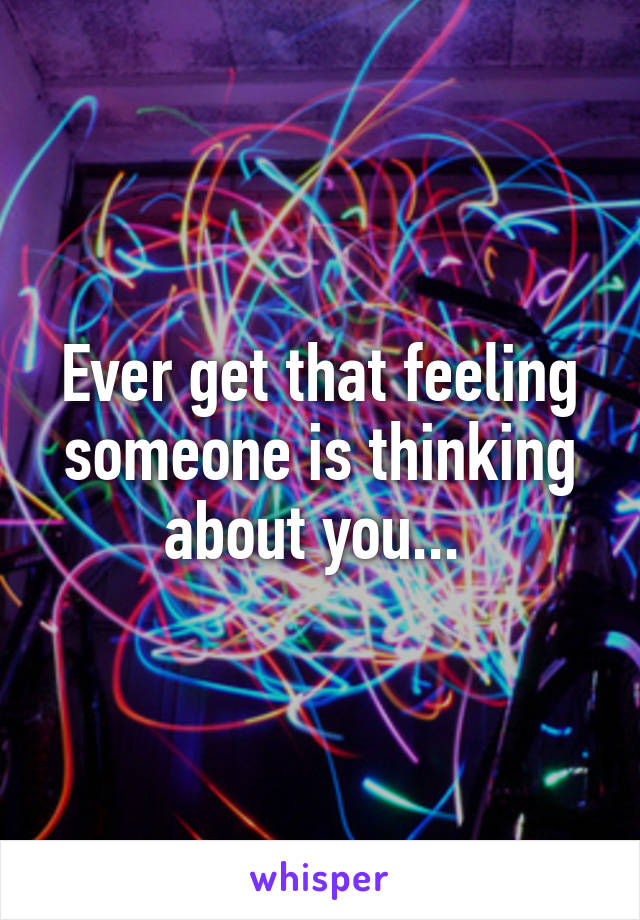 Ever get that feeling someone is thinking about you...